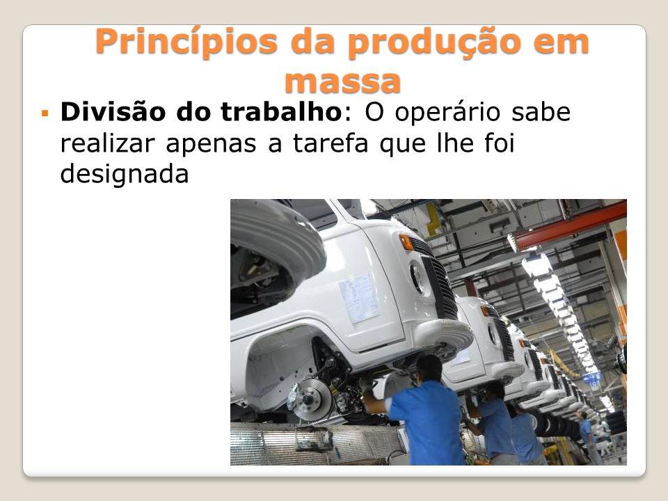 Divisão do trabalho: O operário sabe realizar apenas a tarefa que lhe foi designada Princípios da produção em massa