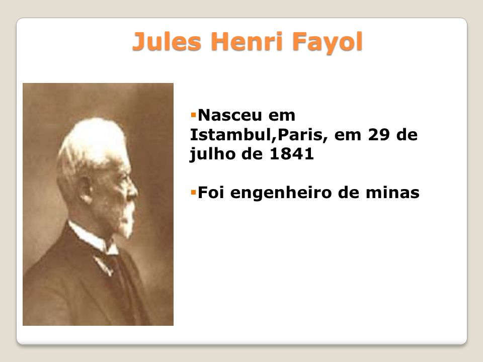 Jules Henri Fayol Nasceu em Istambul,Paris, em 29 de julho de 1841 Foi engenheiro de minas