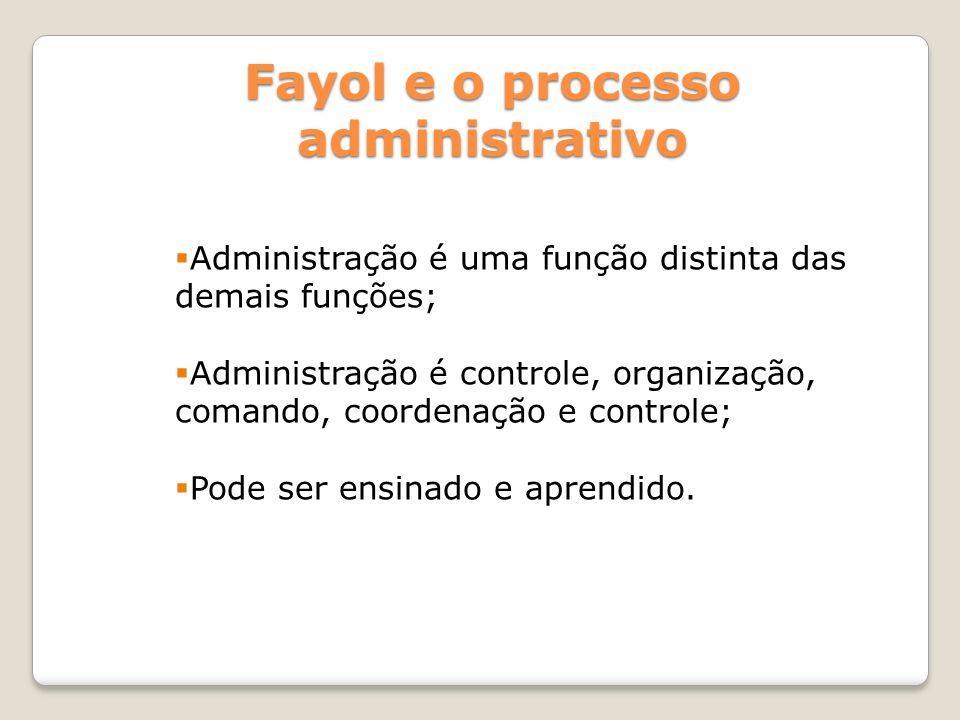 Fayol e o processo administrativo Administração é uma função distinta das demais funções; Administração é controle, organização, comando, coordenação