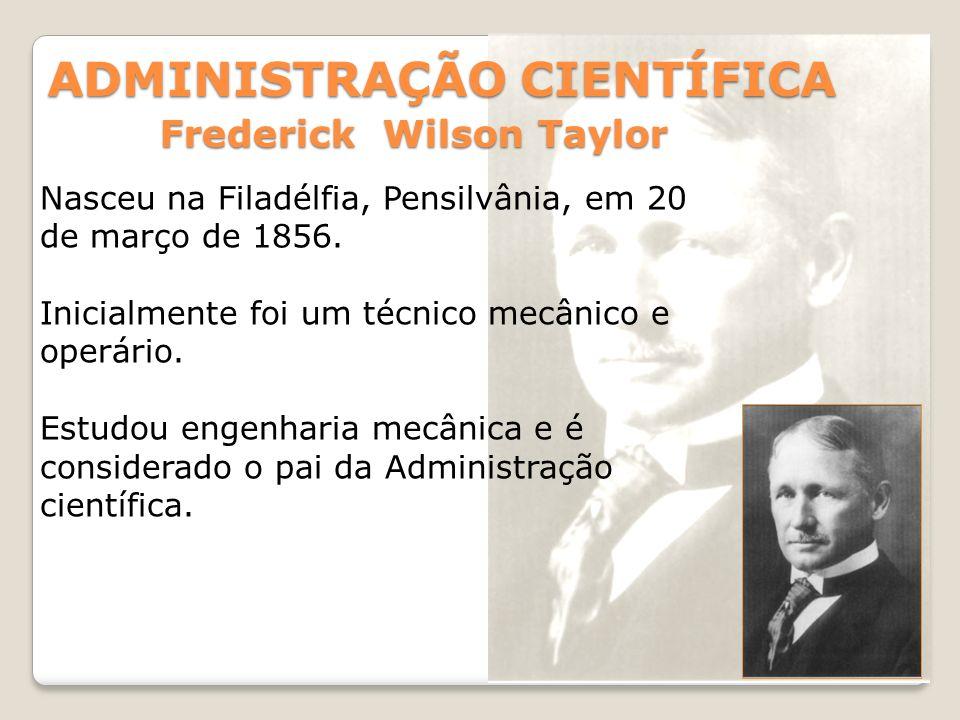 ADMINISTRAÇÃO CIENTÍFICA Frederick Wilson Taylor Nasceu na Filadélfia, Pensilvânia, em 20 de março de 1856. Inicialmente foi um técnico mecânico e ope