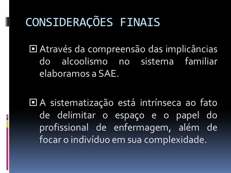 CONSIDERAÇÕES FINAIS Através da compreensão das implicâncias do alcoolismo no sistema familiar elaboramos a SAE.