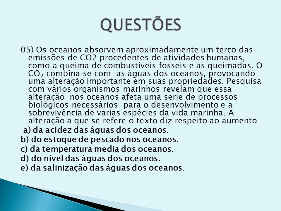 05) Os oceanos absorvem aproximadamente um terço das emissões de CO2 procedentes de atividades humanas, como a queima de combustíveis fosseis e as que
