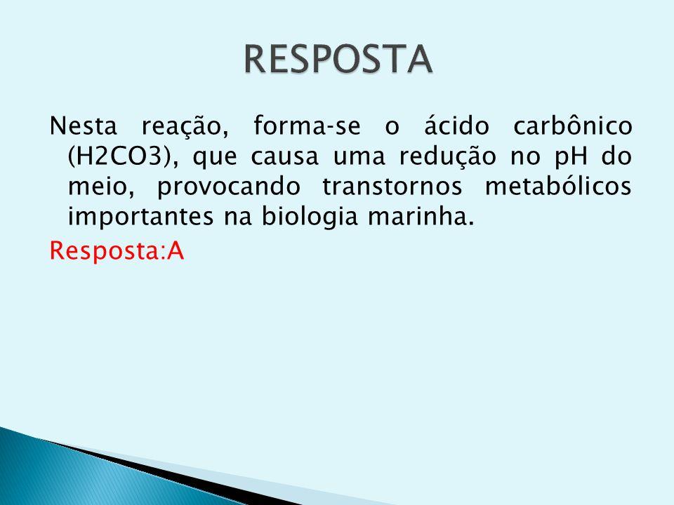 Nesta reação, formase o ácido carbônico (H2CO3), que causa uma redução no pH do meio, provocando transtornos metabólicos importantes na biologia marin