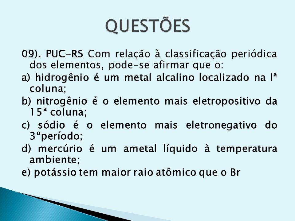 09). PUC-RS Com relação à classificação periódica dos elementos, pode-se afirmar que o: a) hidrogênio é um metal alcalino localizado na lª coluna; b)