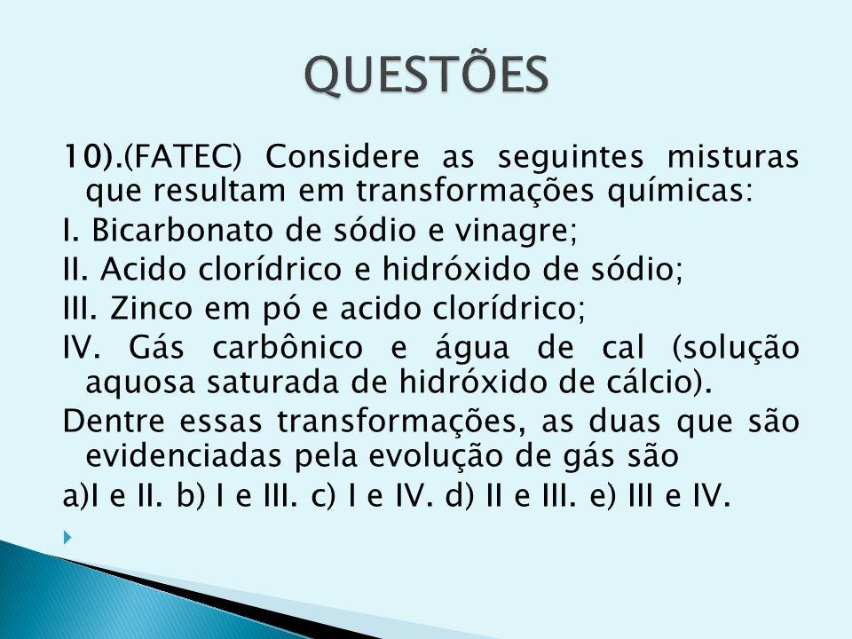 10).(FATEC) Considere as seguintes misturas que resultam em transformações químicas: I. Bicarbonato de sódio e vinagre; II. Acido clorídrico e hidróxi