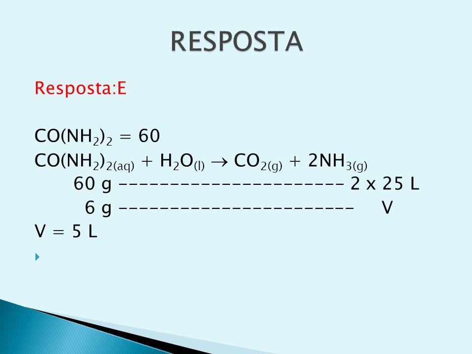 Resposta:E CO(NH 2 ) 2 = 60 CO(NH 2 ) 2(aq) + H 2 O (l) CO 2(g) + 2NH 3(g) 60 g ---------------------- 2 x 25 L 6 g ----------------------- V V = 5 L