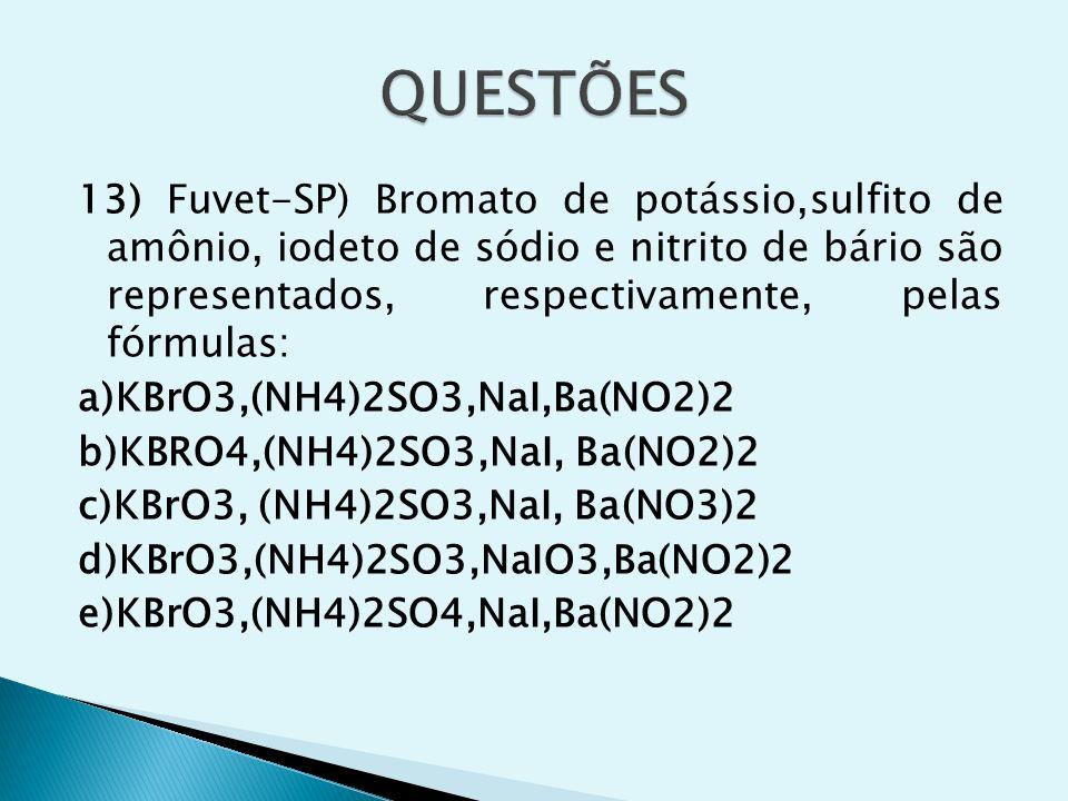13) Fuvet-SP) Bromato de potássio,sulfito de amônio, iodeto de sódio e nitrito de bário são representados, respectivamente, pelas fórmulas: a)KBrO3,(N