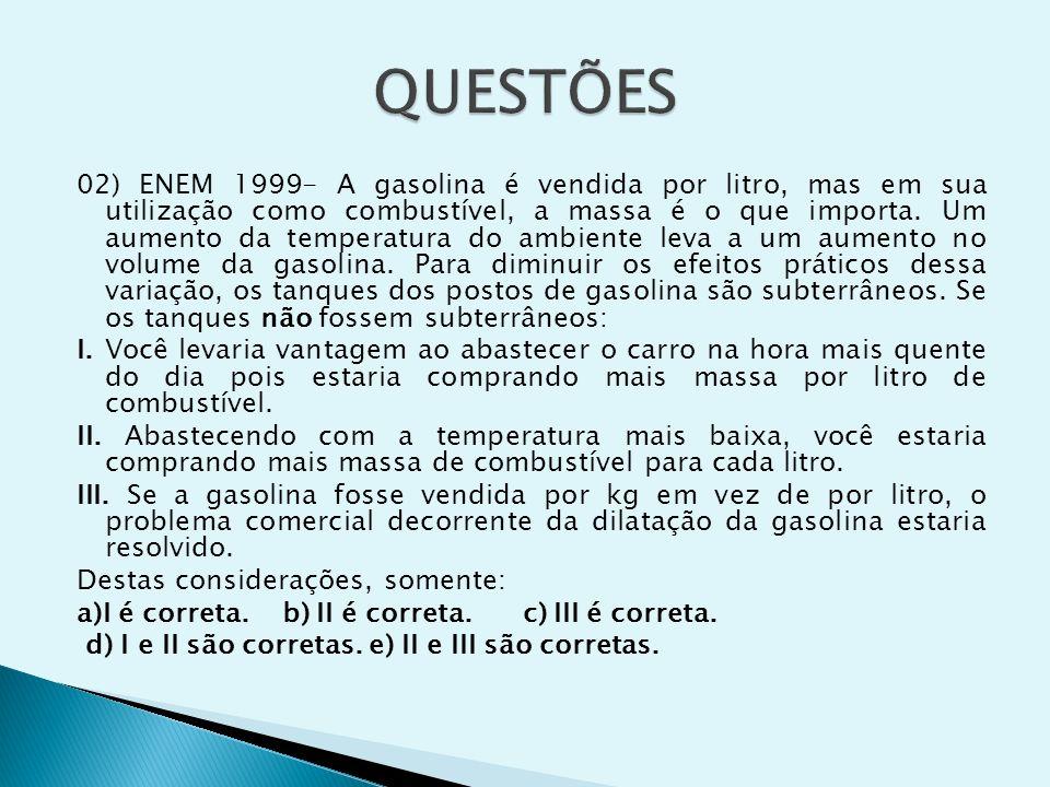 02) ENEM 1999- A gasolina é vendida por litro, mas em sua utilização como combustível, a massa é o que importa. Um aumento da temperatura do ambiente