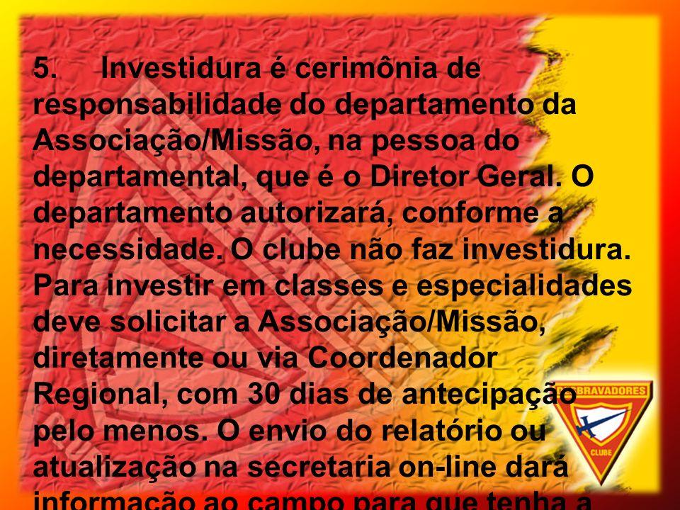 5.Investidura é cerimônia de responsabilidade do departamento da Associação/Missão, na pessoa do departamental, que é o Diretor Geral. O departamento