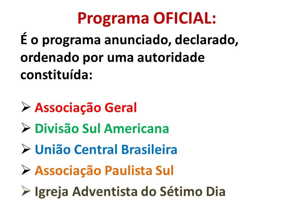 Programa OFICIAL: É o programa anunciado, declarado, ordenado por uma autoridade constituída: Associação Geral Divisão Sul Americana União Central Brasileira Associação Paulista Sul Igreja Adventista do Sétimo Dia