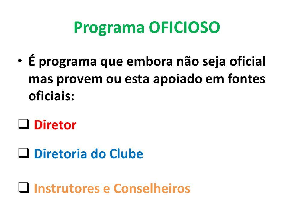 Programa OFICIOSO É programa que embora não seja oficial mas provem ou esta apoiado em fontes oficiais: Diretor Diretoria do Clube Instrutores e Conselheiros