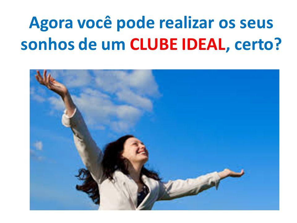 Agora você pode realizar os seus sonhos de um CLUBE IDEAL, certo?