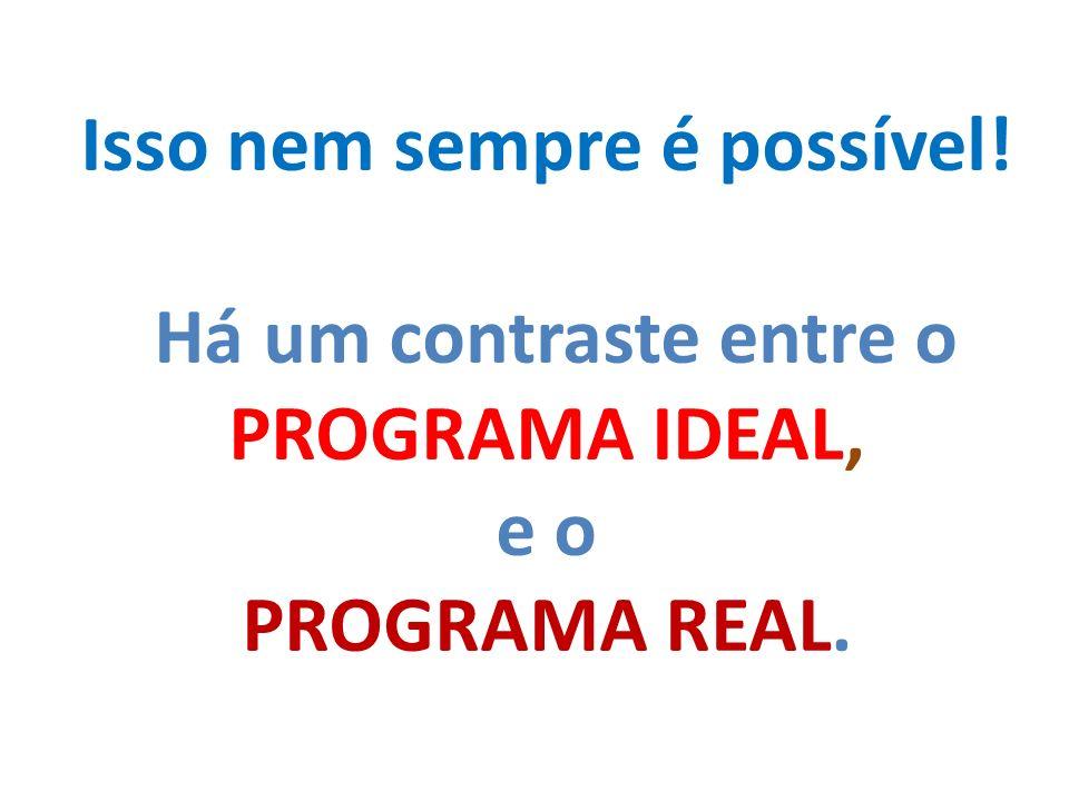 Isso nem sempre é possível! Há um contraste entre o PROGRAMA IDEAL, e o PROGRAMA REAL.