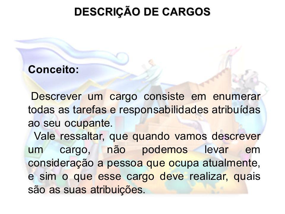 DESCRIÇÃO DE CARGOS Conceito: Descrever um cargo consiste em enumerar todas as tarefas e responsabilidades atribuídas ao seu ocupante. Vale ressaltar,