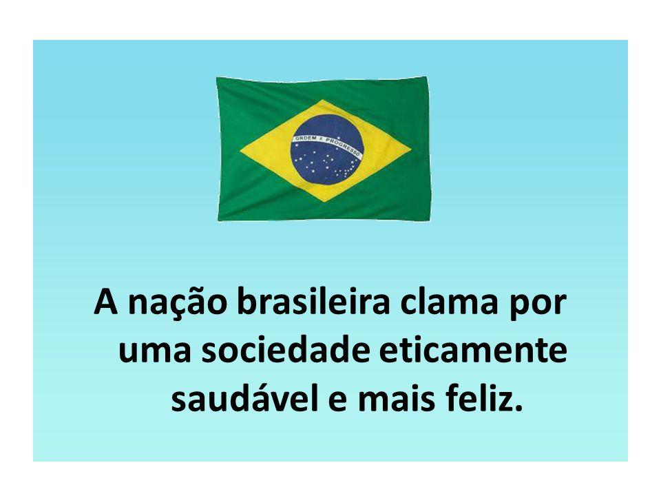 A nação brasileira clama por uma sociedade eticamente saudável e mais feliz.