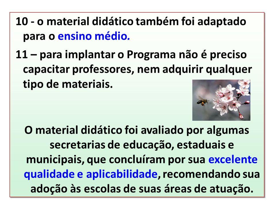 10 - o material didático também foi adaptado para o ensino médio. 11 – para implantar o Programa não é preciso capacitar professores, nem adquirir qua