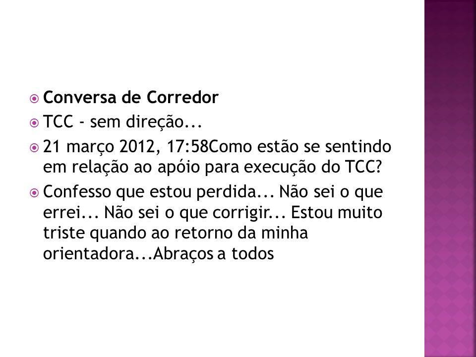 Conversa de Corredor TCC - sem direção... 21 março 2012, 17:58Como estão se sentindo em relação ao apóio para execução do TCC? Confesso que estou perd