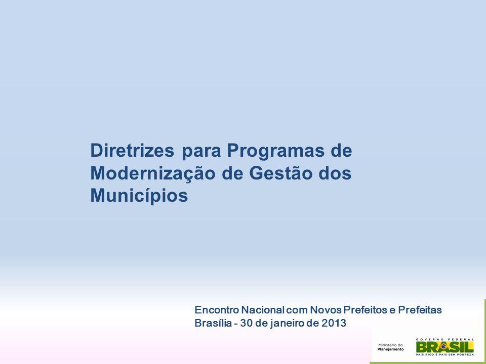 Diretrizes para Programas de Modernização de Gestão dos Municípios Encontro Nacional com Novos Prefeitos e Prefeitas Brasília - 30 de janeiro de 2013