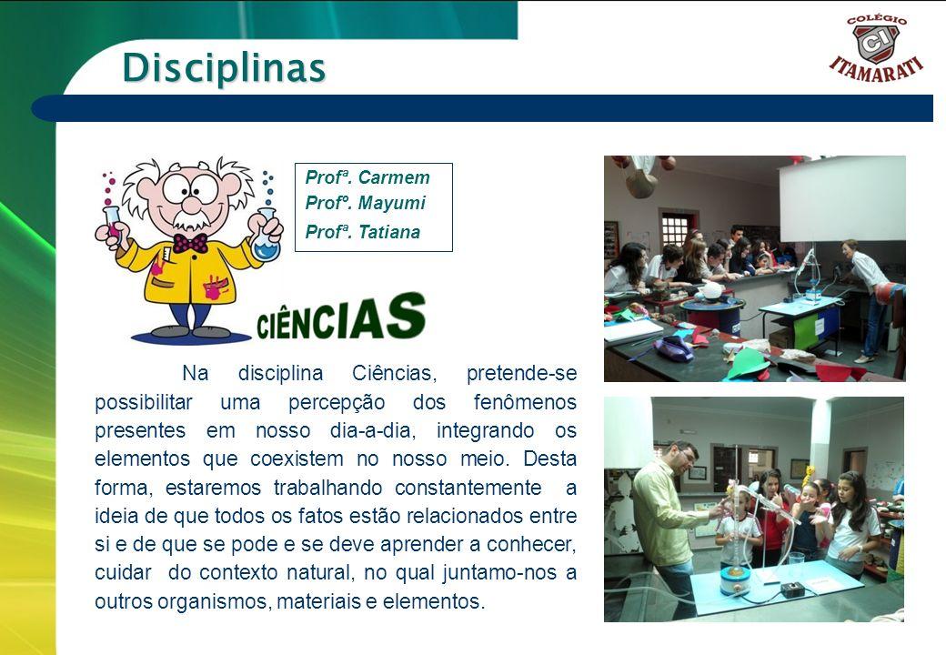 6º a 9º ANOS Disciplinas Na disciplina Ciências, pretende-se possibilitar uma percepção dos fenômenos presentes em nosso dia-a-dia, integrando os elem