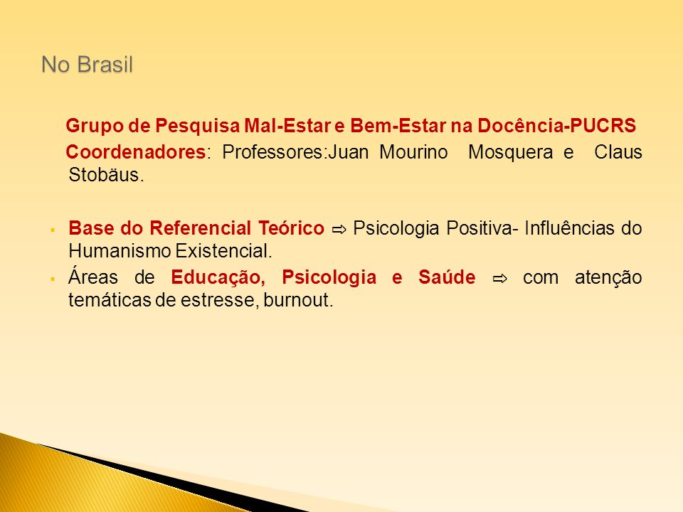 Grupo de Pesquisa Mal-Estar e Bem-Estar na Docência-PUCRS Coordenadores: Professores:Juan Mourino Mosquera e Claus Stobäus. Base do Referencial Teóric