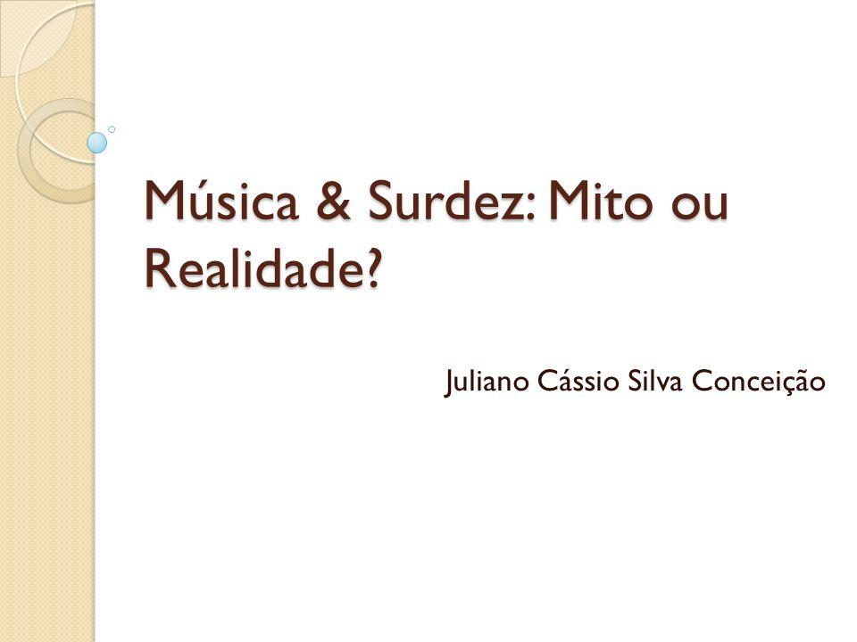 Música & Surdez: Mito ou Realidade? Juliano Cássio Silva Conceição