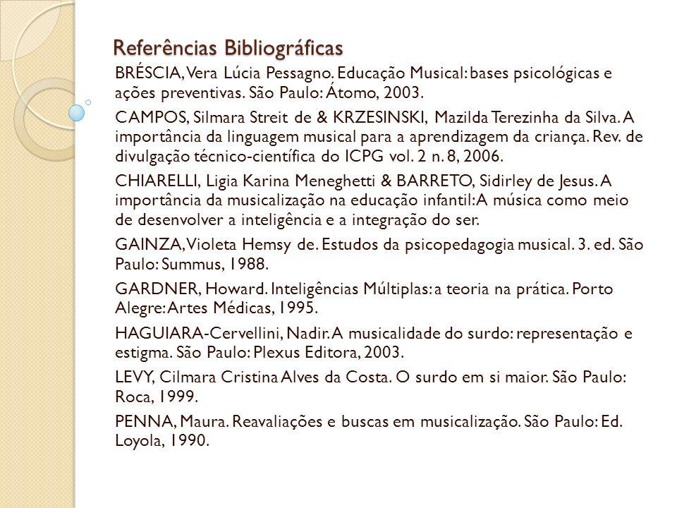Referências Bibliográficas BRÉSCIA, Vera Lúcia Pessagno. Educação Musical: bases psicológicas e ações preventivas. São Paulo: Átomo, 2003. CAMPOS, Sil