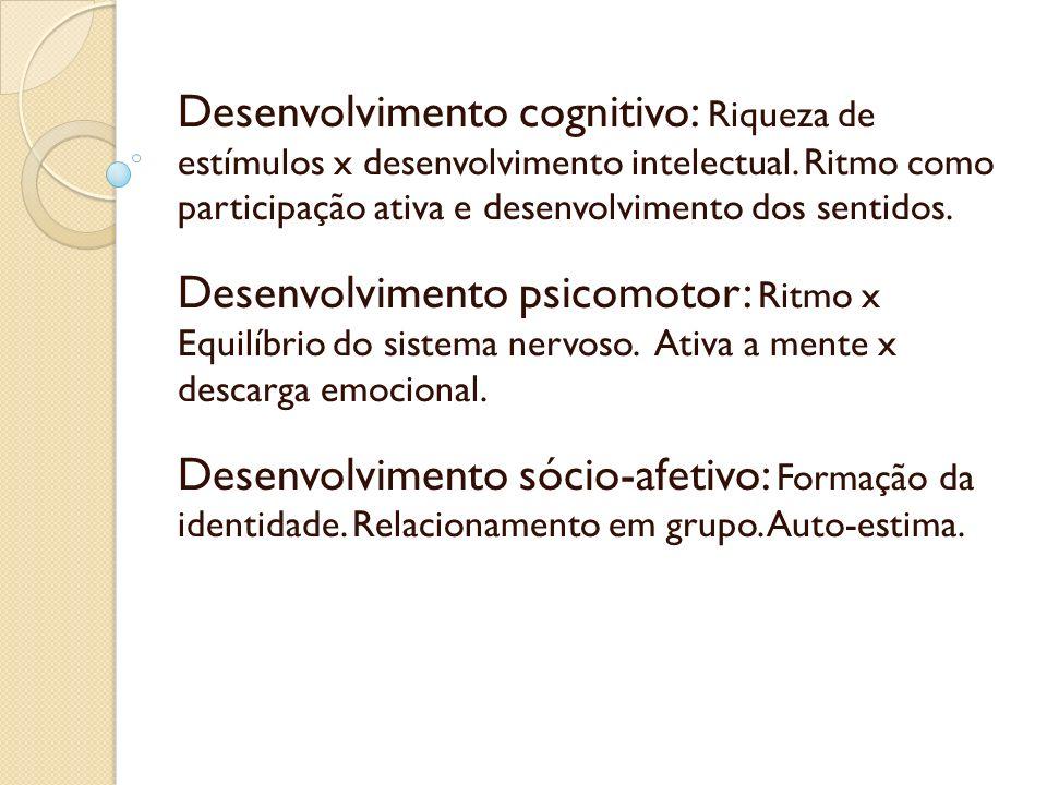 Desenvolvimento cognitivo: Riqueza de estímulos x desenvolvimento intelectual. Ritmo como participação ativa e desenvolvimento dos sentidos. Desenvolv