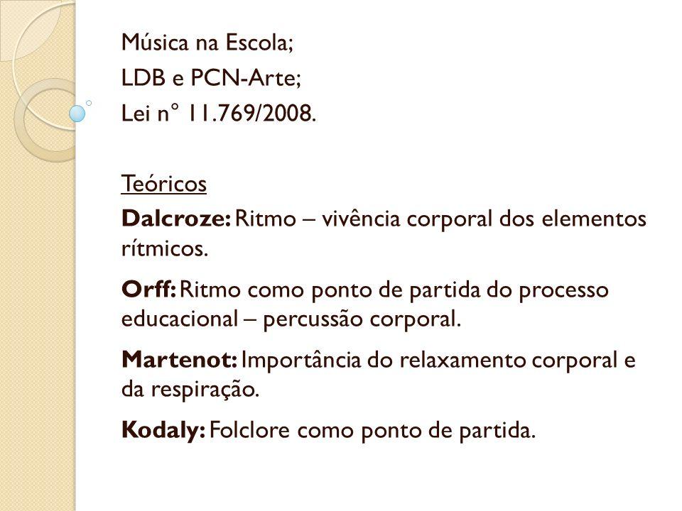 Música na Escola; LDB e PCN-Arte; Lei n° 11.769/2008. Teóricos Dalcroze: Ritmo – vivência corporal dos elementos rítmicos. Orff: Ritmo como ponto de p