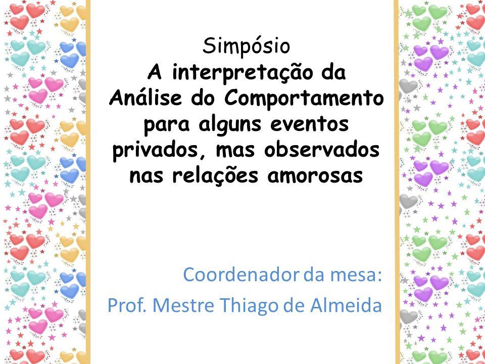 Simpósio A interpretação da Análise do Comportamento para alguns eventos privados, mas observados nas relações amorosas Coordenador da mesa: Prof. Mes