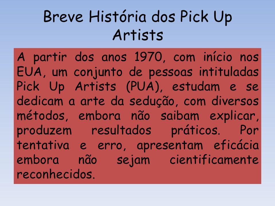 Breve História dos Pick Up Artists A partir dos anos 1970, com início nos EUA, um conjunto de pessoas intituladas Pick Up Artists (PUA), estudam e se
