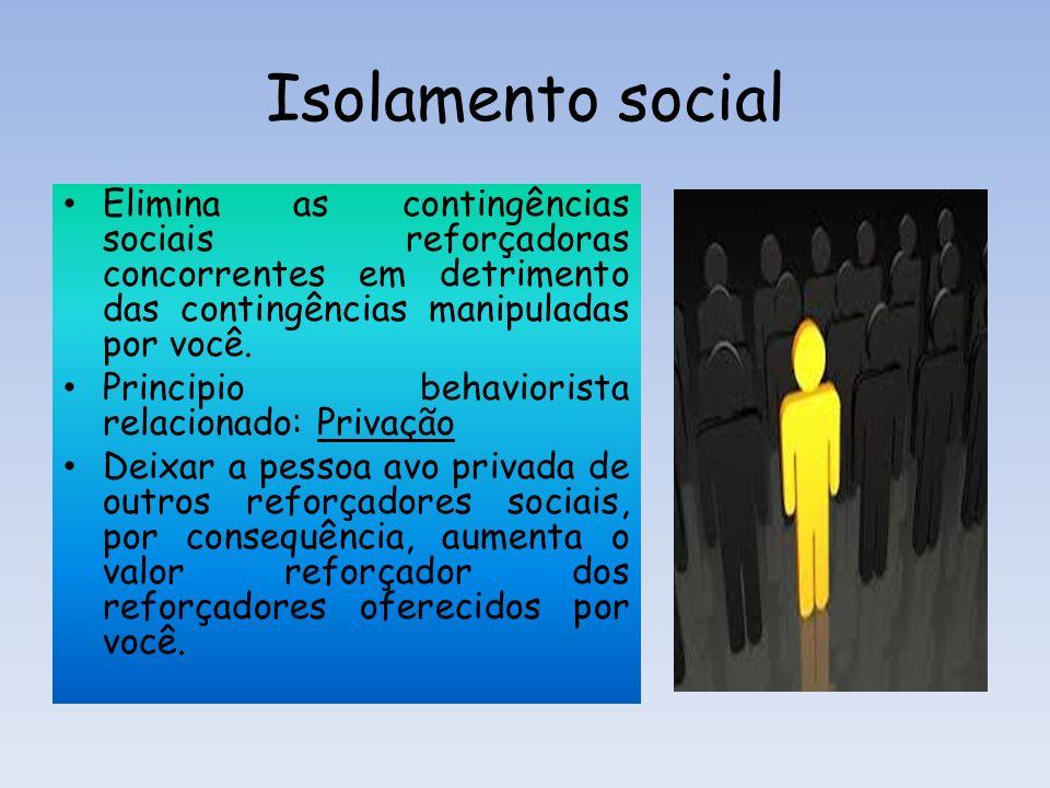 Isolamento social Elimina as contingências sociais reforçadoras concorrentes em detrimento das contingências manipuladas por você. Principio behaviori