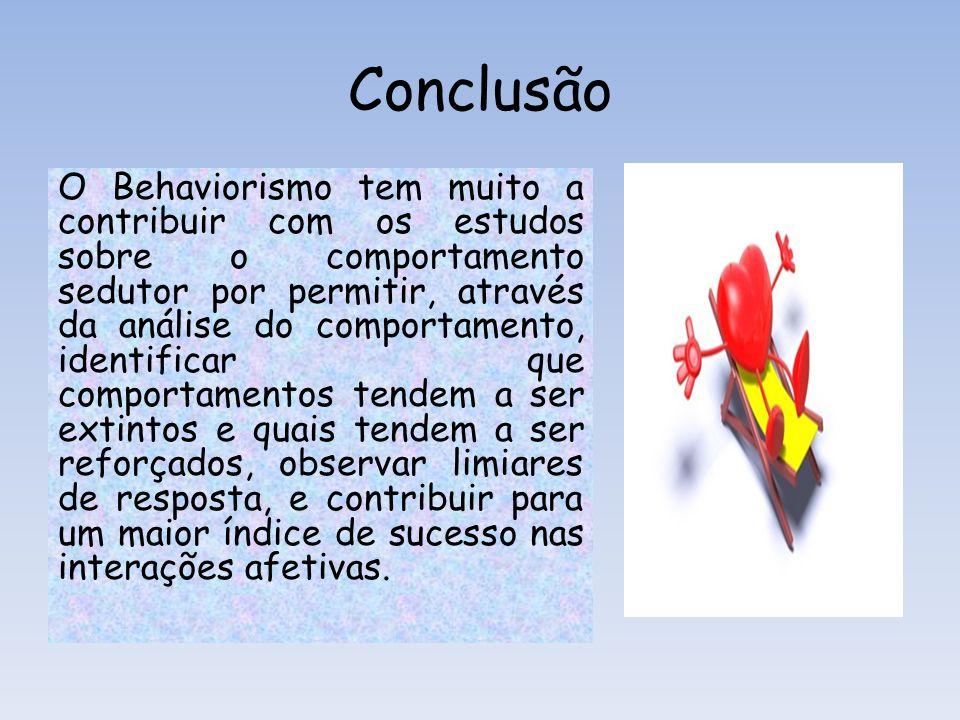 Conclusão O Behaviorismo tem muito a contribuir com os estudos sobre o comportamento sedutor por permitir, através da análise do comportamento, identi