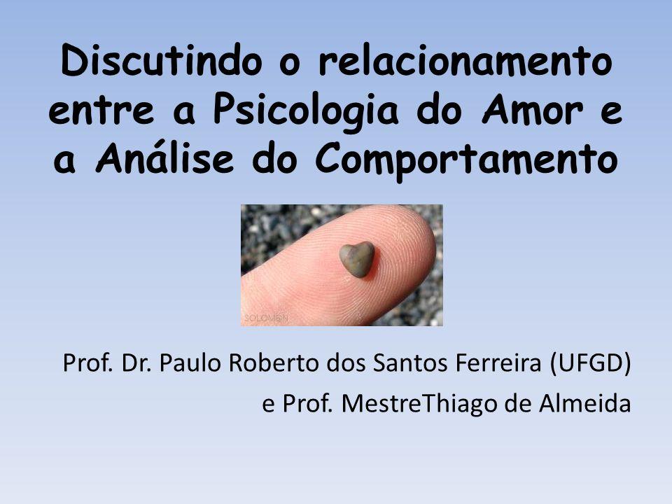 Discutindo o relacionamento entre a Psicologia do Amor e a Análise do Comportamento Prof. Dr. Paulo Roberto dos Santos Ferreira (UFGD) e Prof. MestreT