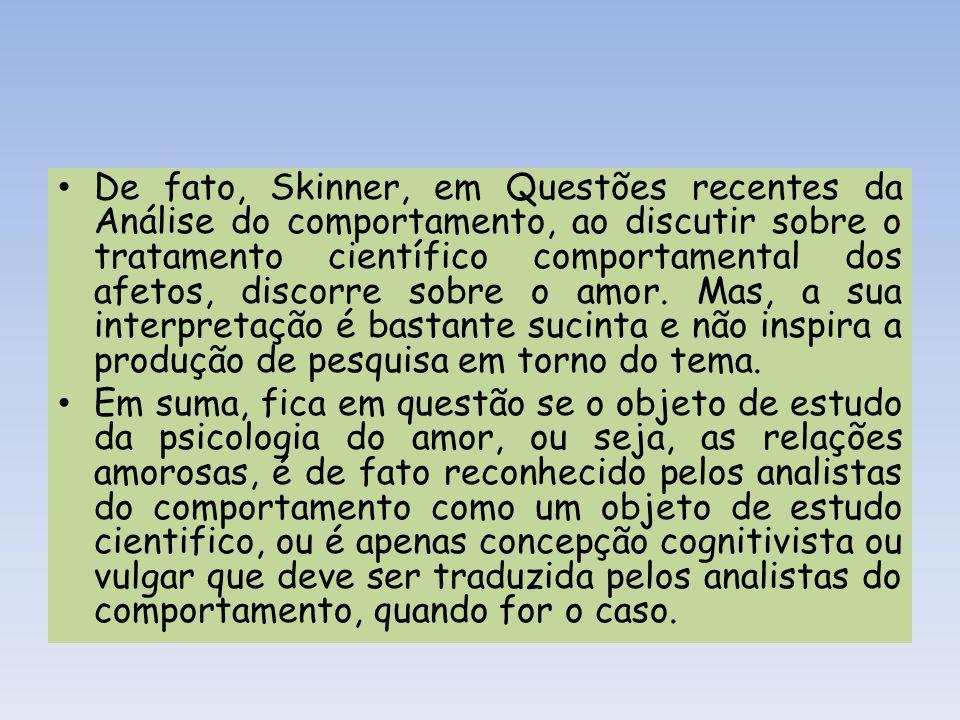 De fato, Skinner, em Questões recentes da Análise do comportamento, ao discutir sobre o tratamento científico comportamental dos afetos, discorre sobr