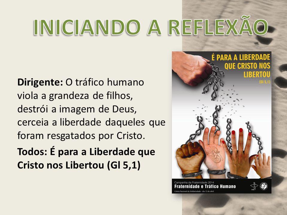 Dirigente: O tráfico humano viola a grandeza de filhos, destrói a imagem de Deus, cerceia a liberdade daqueles que foram resgatados por Cristo. Todos: