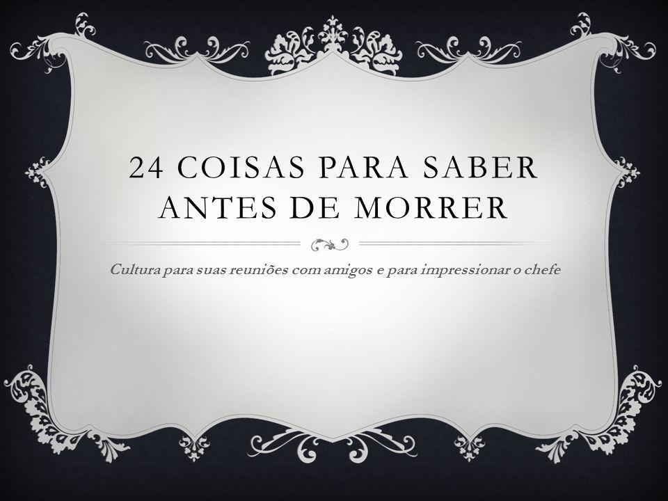 24 COISAS PARA SABER ANTES DE MORRER Cultura para suas reuniões com amigos e para impressionar o chefe