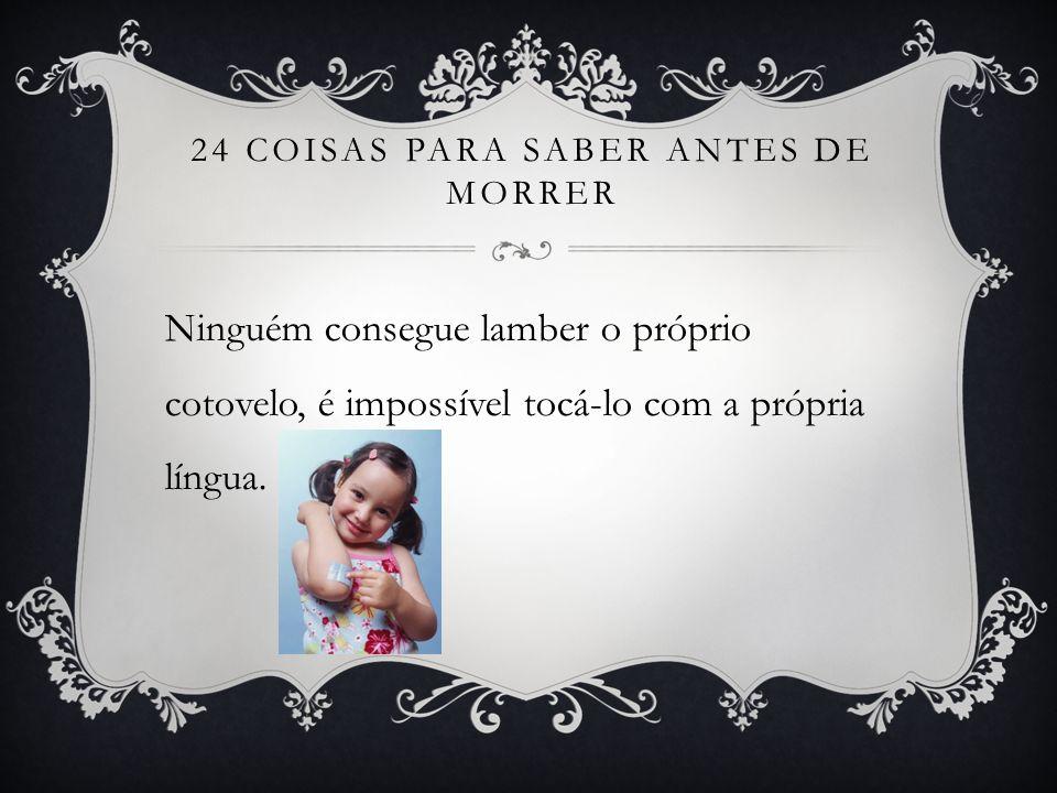 24 COISAS PARA SABER ANTES DE MORRER Ninguém consegue lamber o próprio cotovelo, é impossível tocá-lo com a própria língua.