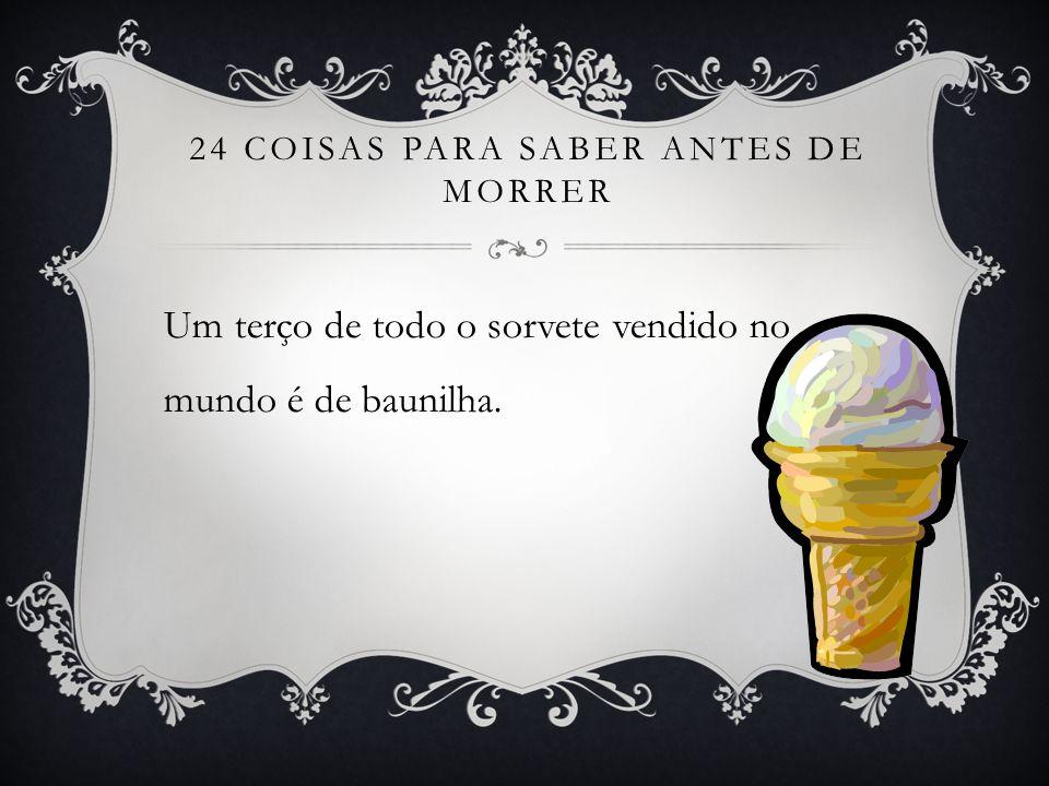 24 COISAS PARA SABER ANTES DE MORRER Um terço de todo o sorvete vendido no mundo é de baunilha.