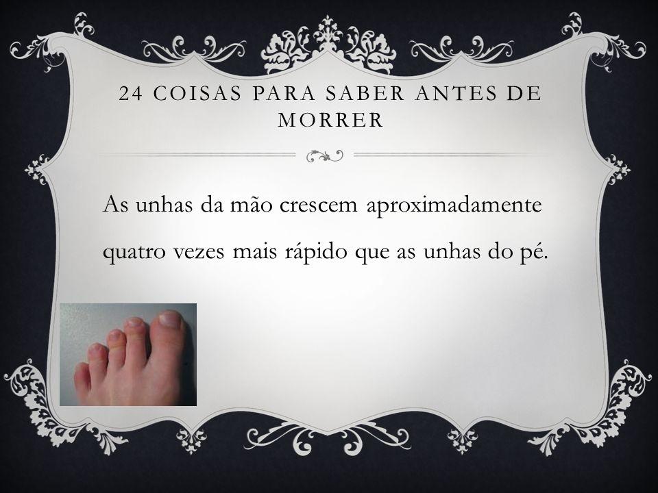 24 COISAS PARA SABER ANTES DE MORRER As unhas da mão crescem aproximadamente quatro vezes mais rápido que as unhas do pé.