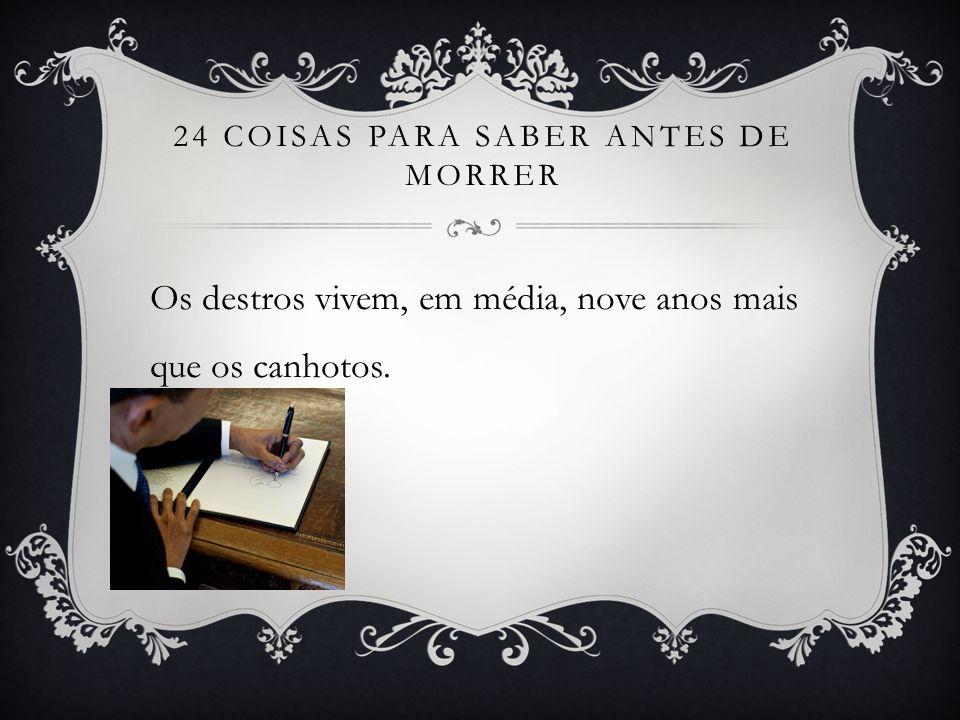 24 COISAS PARA SABER ANTES DE MORRER Os destros vivem, em média, nove anos mais que os canhotos.