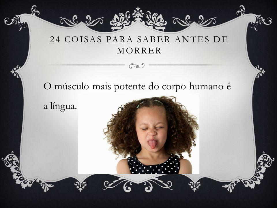 24 COISAS PARA SABER ANTES DE MORRER O músculo mais potente do corpo humano é a língua.