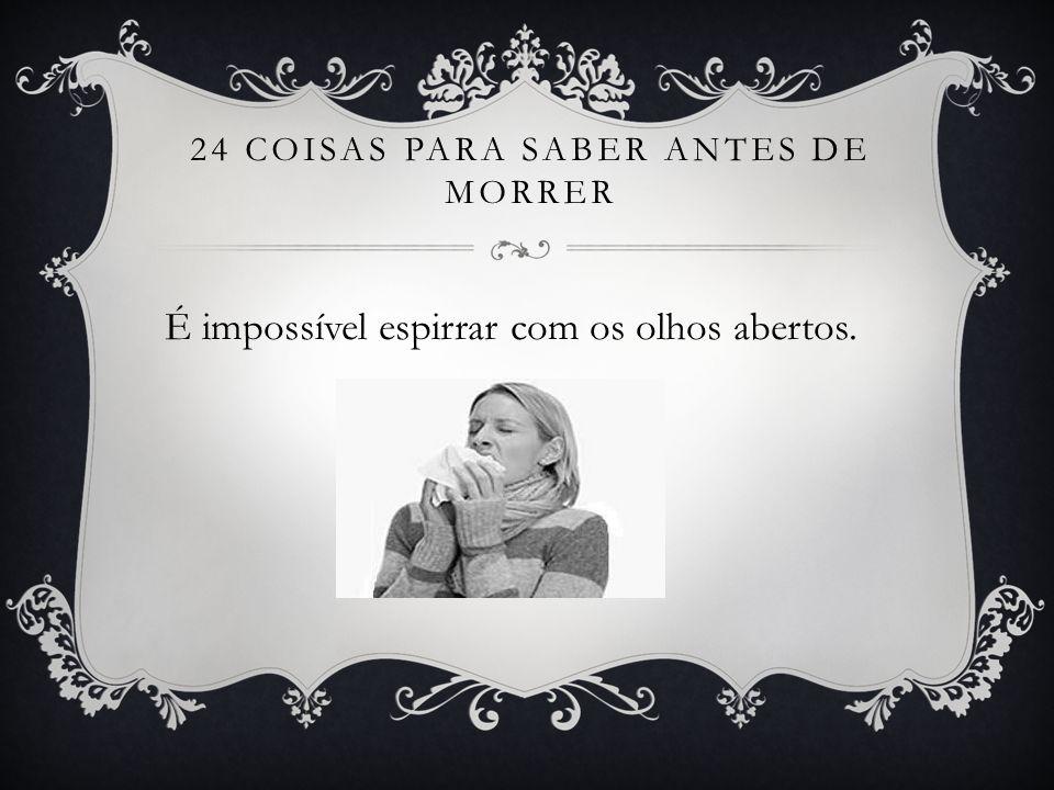 24 COISAS PARA SABER ANTES DE MORRER É impossível espirrar com os olhos abertos.