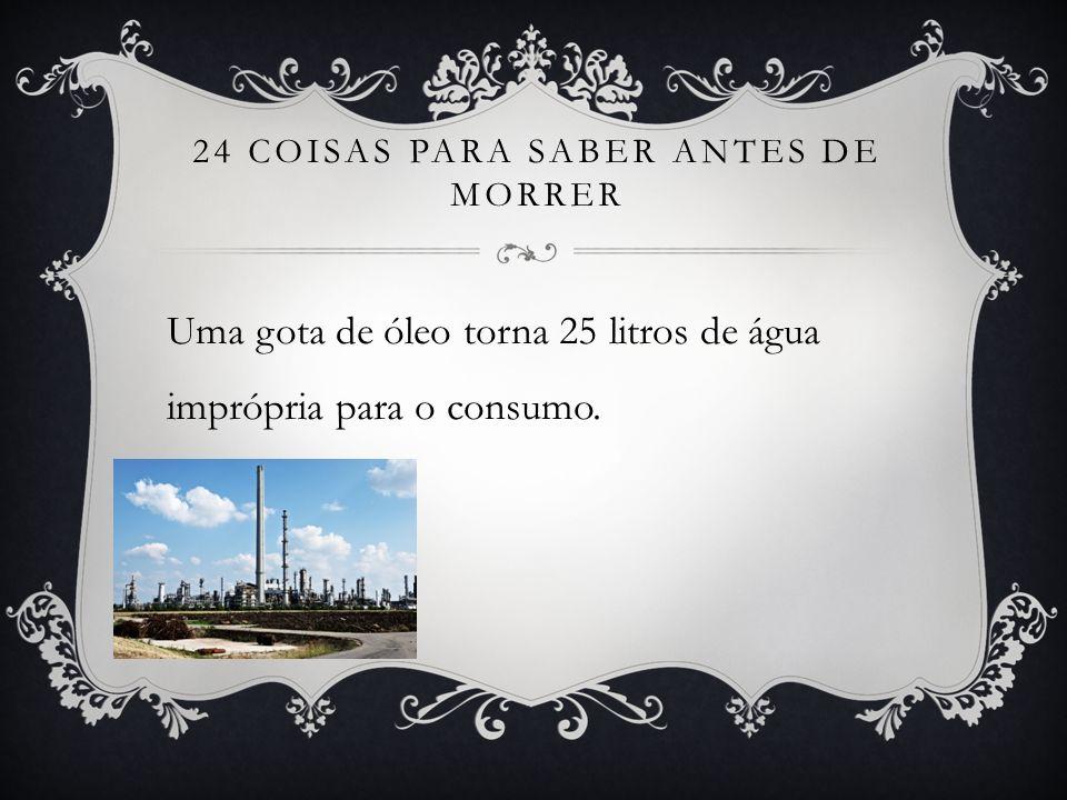 24 COISAS PARA SABER ANTES DE MORRER Uma gota de óleo torna 25 litros de água imprópria para o consumo.