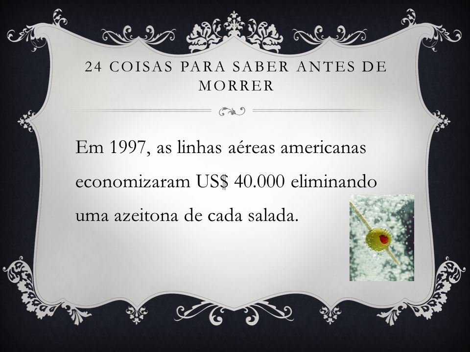 24 COISAS PARA SABER ANTES DE MORRER Em 1997, as linhas aéreas americanas economizaram US$ 40.000 eliminando uma azeitona de cada salada.