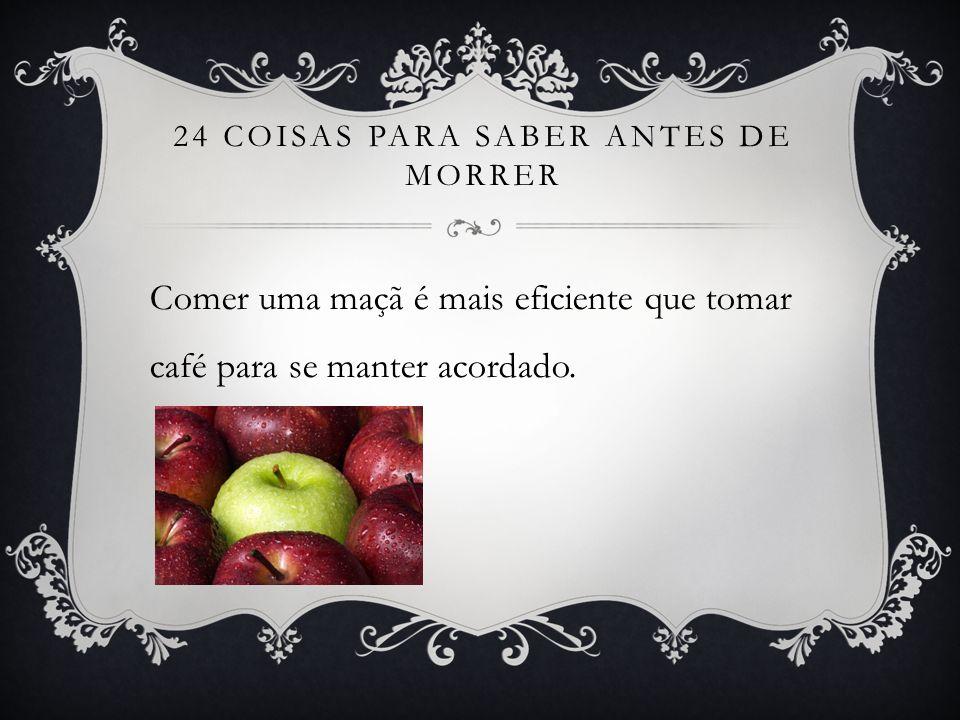 24 COISAS PARA SABER ANTES DE MORRER Comer uma maçã é mais eficiente que tomar café para se manter acordado.