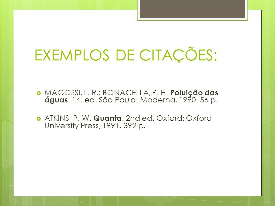 EXEMPLOS DE CITAÇÕES: MAGOSSI, L. R.; BONACELLA, P. H. Poluição das águas. 14. ed. São Paulo: Moderna, 1990. 56 p. ATKINS, P. W. Quanta. 2nd ed. Oxfor