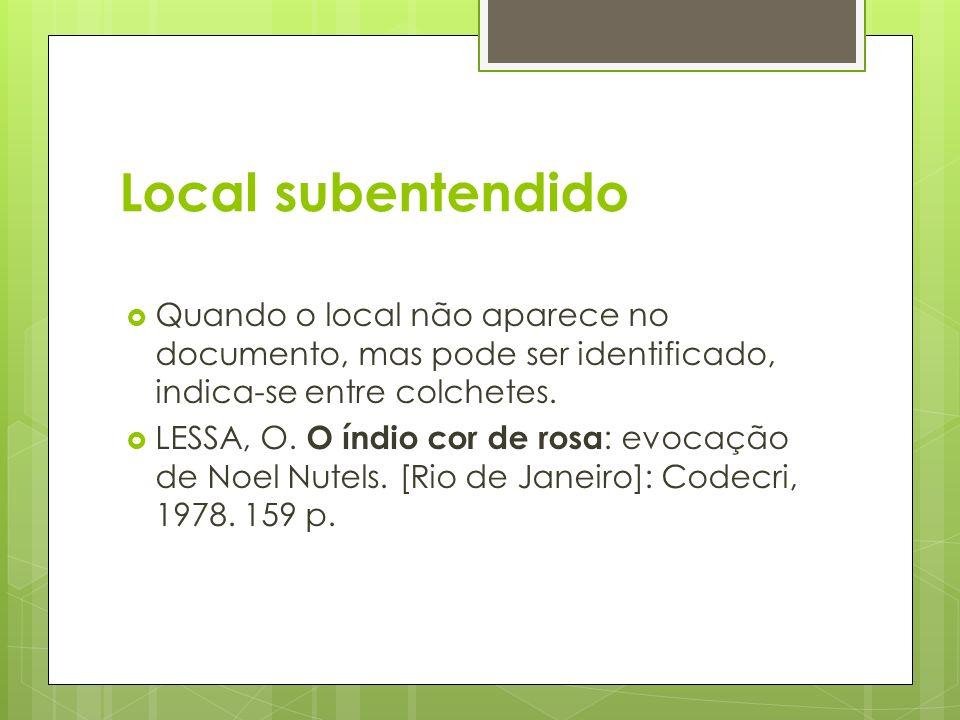 Local subentendido Quando o local não aparece no documento, mas pode ser identificado, indica-se entre colchetes. LESSA, O. O índio cor de rosa : evoc