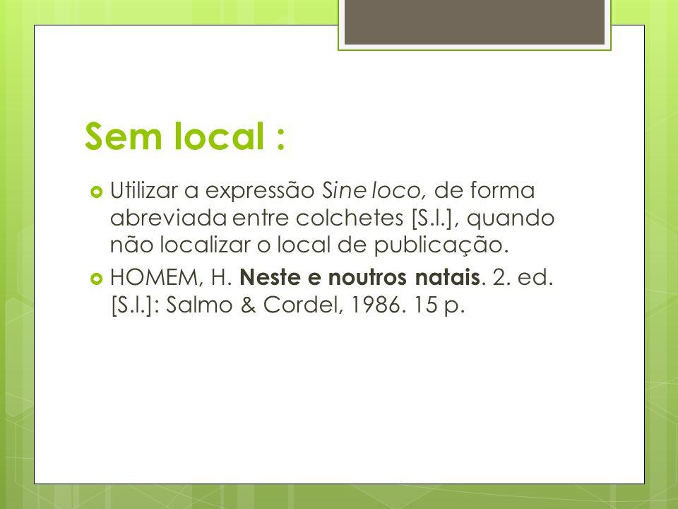 Sem local : Utilizar a expressão Sine loco, de forma abreviada entre colchetes [S.l.], quando não localizar o local de publicação. HOMEM, H. Neste e n