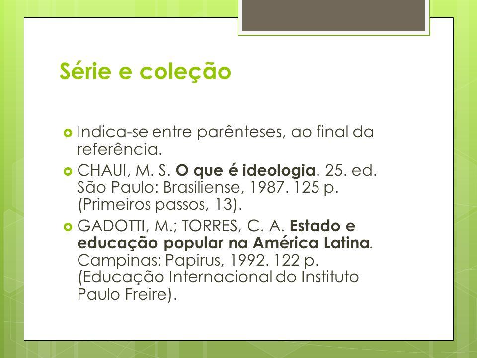 Série e coleção Indica-se entre parênteses, ao final da referência. CHAUI, M. S. O que é ideologia. 25. ed. São Paulo: Brasiliense, 1987. 125 p. (Prim