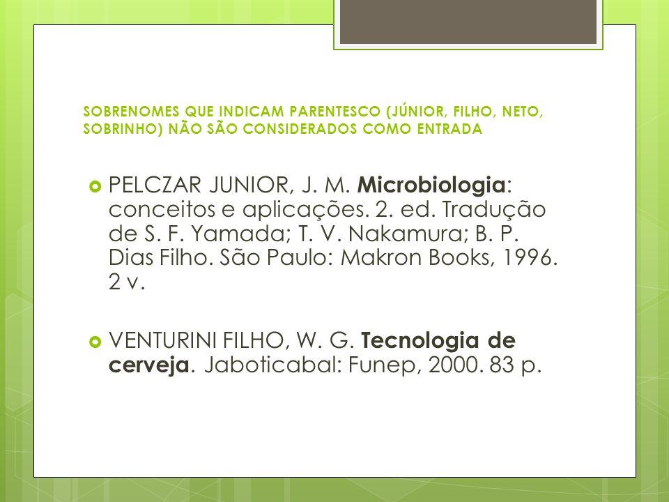 SOBRENOMES QUE INDICAM PARENTESCO (JÚNIOR, FILHO, NETO, SOBRINHO) NÃO SÃO CONSIDERADOS COMO ENTRADA PELCZAR JUNIOR, J. M. Microbiologia : conceitos e